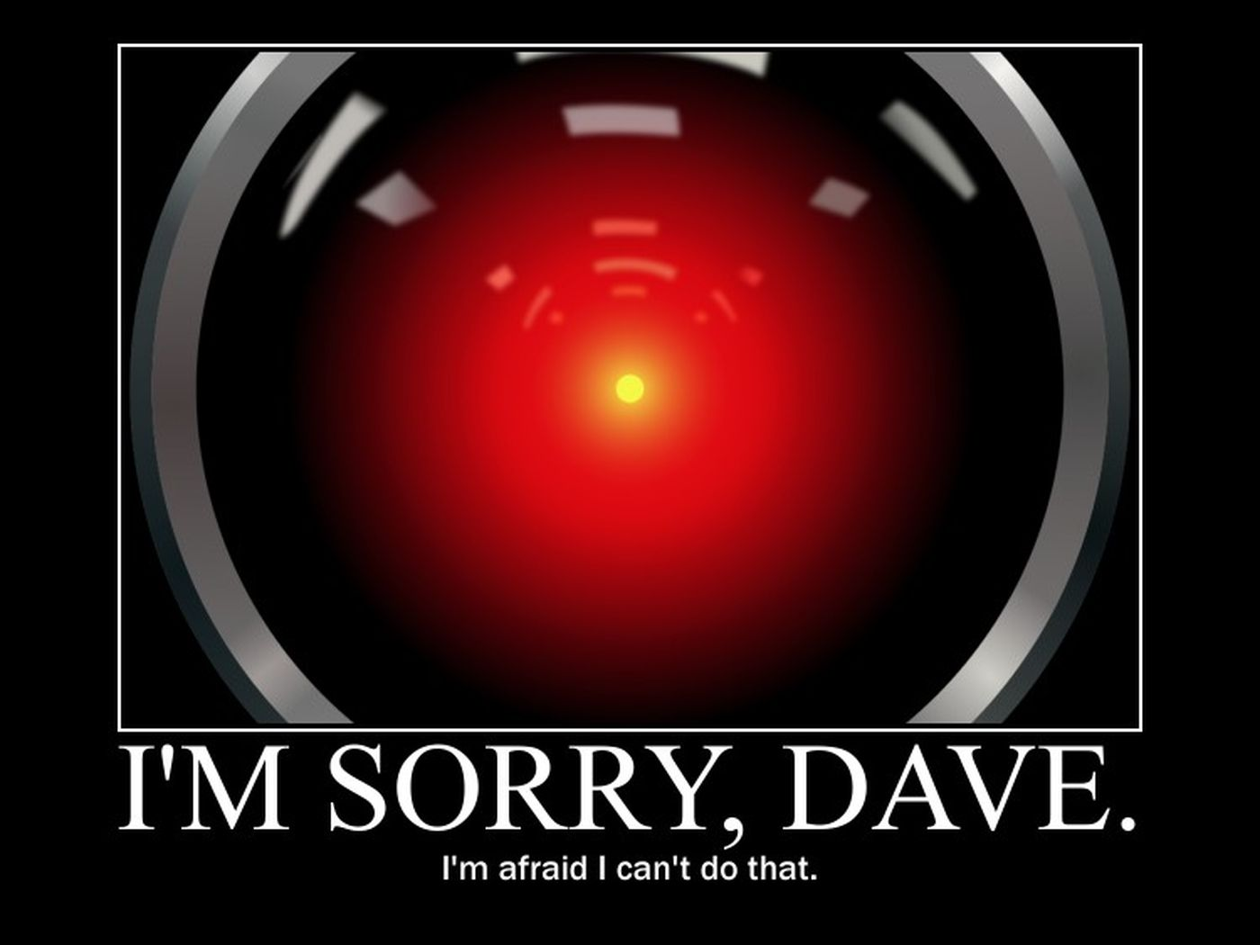 I am sorry Dave i'm afraid i can't do that